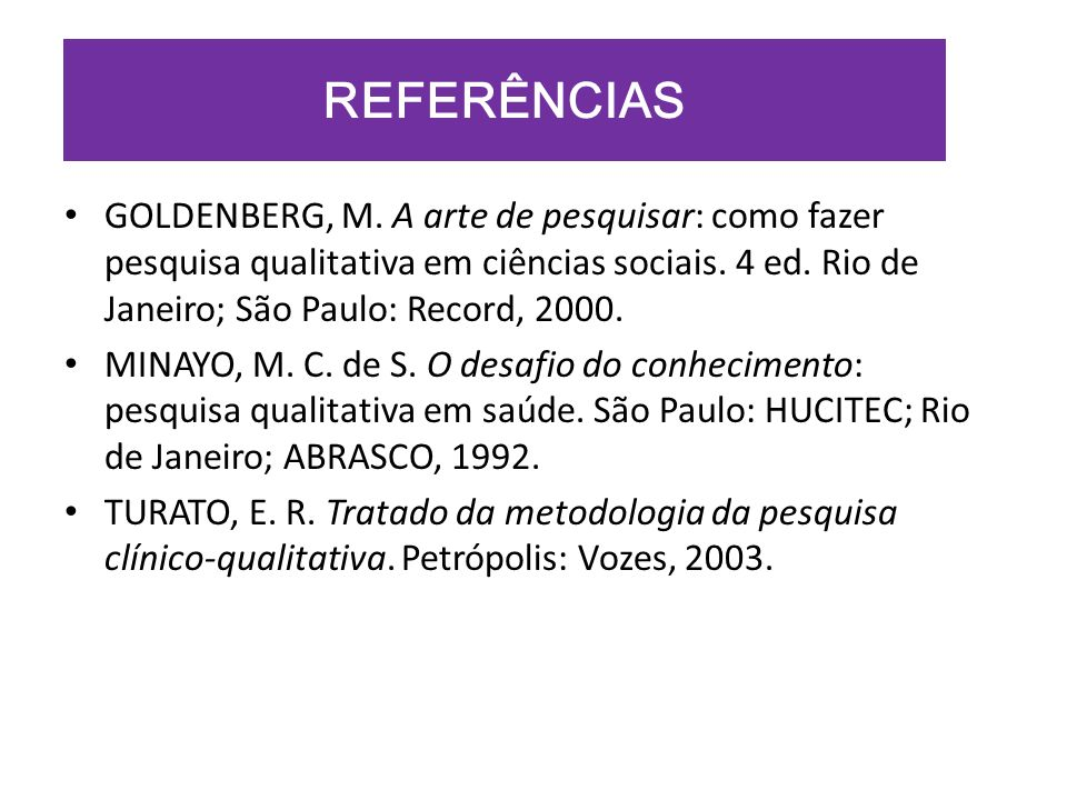 REFERÊNCIAS GOLDENBERG, M. A arte de pesquisar: como fazer pesquisa qualitativa em ciências sociais. 4 ed. Rio de Janeiro; São Paulo: Record, 2000.
