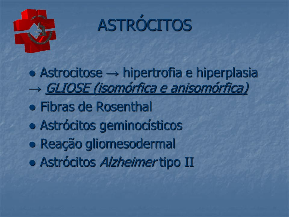 ASTRÓCITOS● Astrocitose → hipertrofia e hiperplasia → GLIOSE (isomórfica e anisomórfica) ● Fibras de Rosenthal.