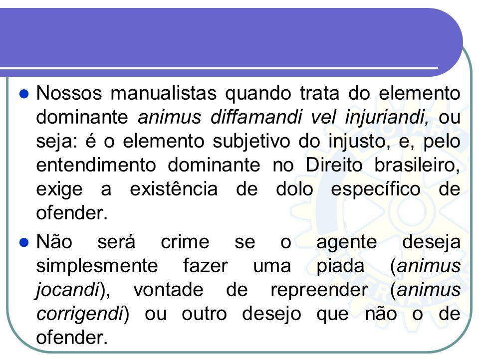 Nossos manualistas quando trata do elemento dominante animus diffamandi vel injuriandi, ou seja: é o elemento subjetivo do injusto, e, pelo entendimento dominante no Direito brasileiro, exige a existência de dolo específico de ofender.