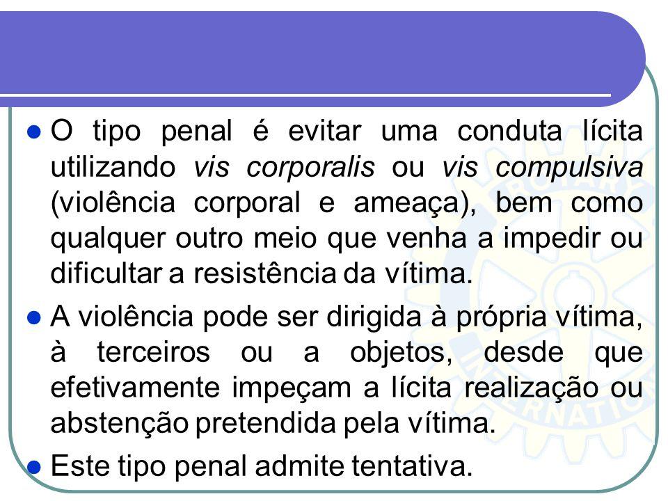 O tipo penal é evitar uma conduta lícita utilizando vis corporalis ou vis compulsiva (violência corporal e ameaça), bem como qualquer outro meio que venha a impedir ou dificultar a resistência da vítima.
