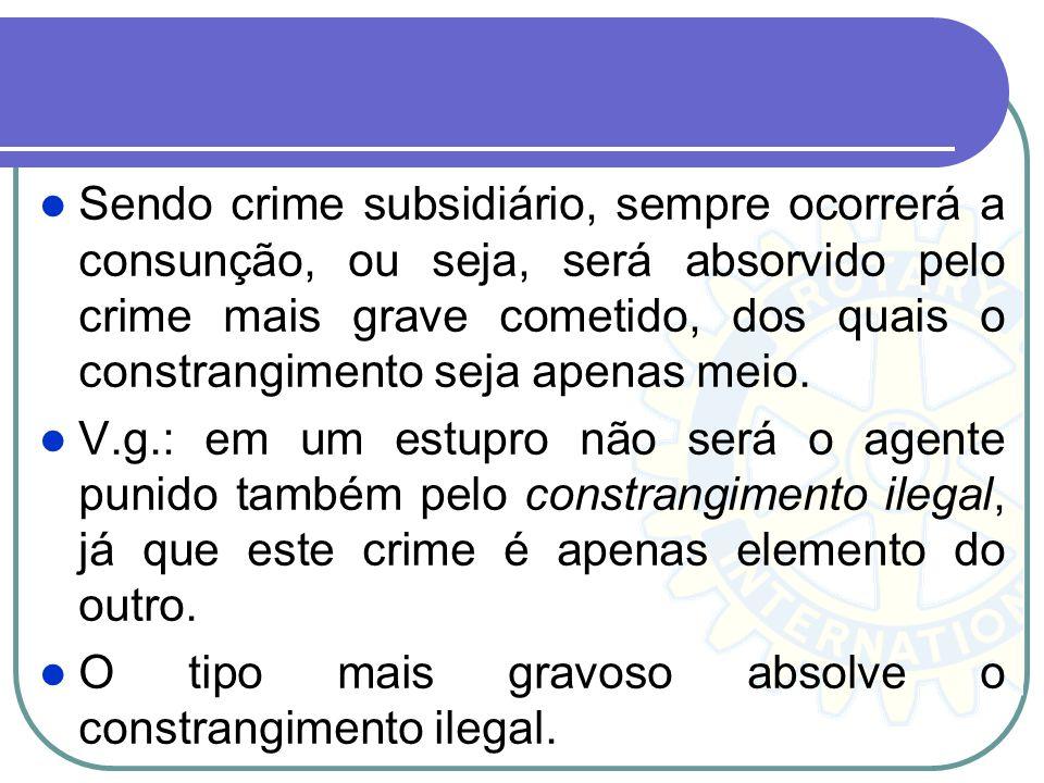 Sendo crime subsidiário, sempre ocorrerá a consunção, ou seja, será absorvido pelo crime mais grave cometido, dos quais o constrangimento seja apenas meio.