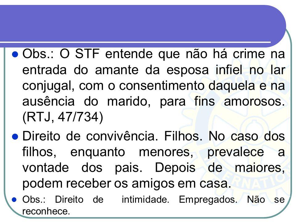 Obs.: O STF entende que não há crime na entrada do amante da esposa infiel no lar conjugal, com o consentimento daquela e na ausência do marido, para fins amorosos. (RTJ, 47/734)