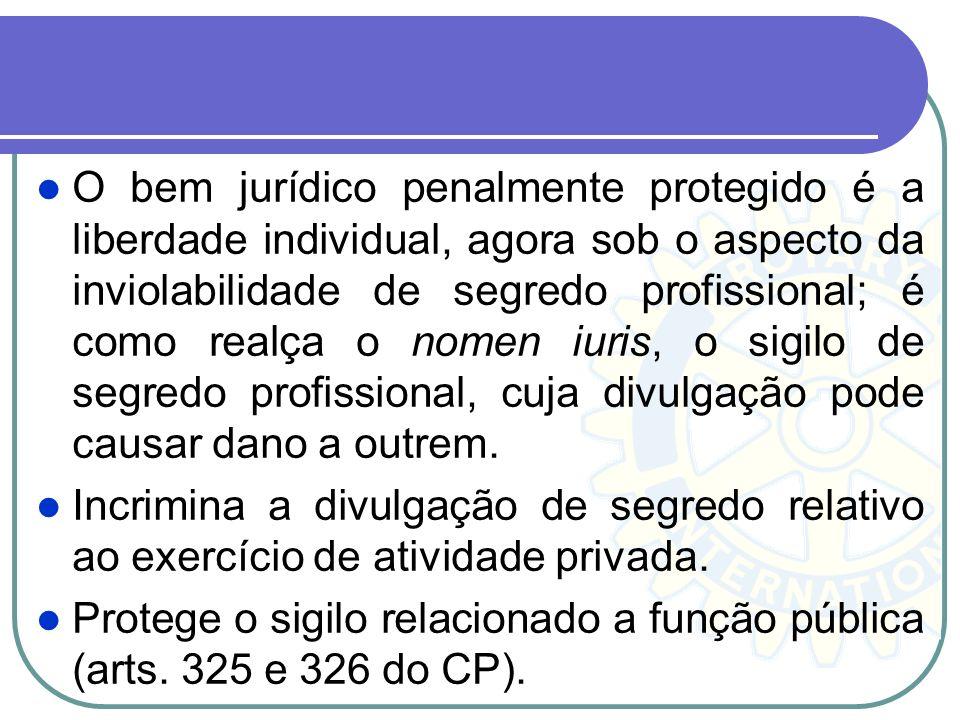 O bem jurídico penalmente protegido é a liberdade individual, agora sob o aspecto da inviolabilidade de segredo profissional; é como realça o nomen iuris, o sigilo de segredo profissional, cuja divulgação pode causar dano a outrem.