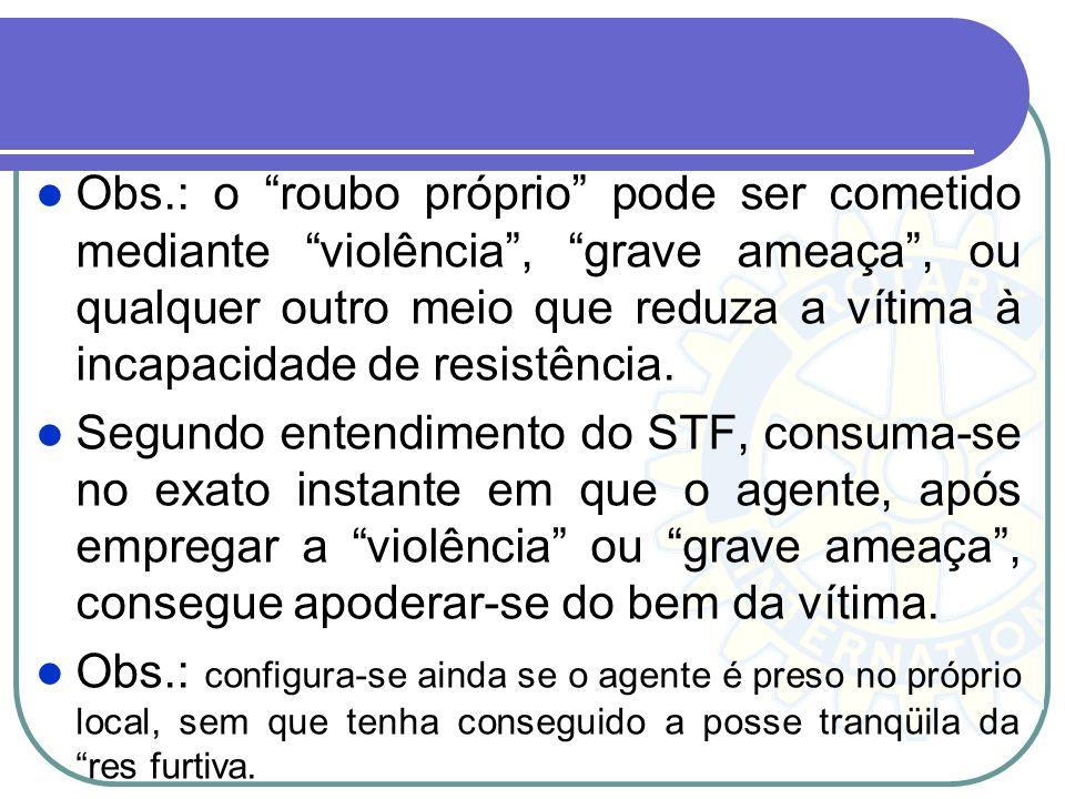 Obs.: o roubo próprio pode ser cometido mediante violência , grave ameaça , ou qualquer outro meio que reduza a vítima à incapacidade de resistência.