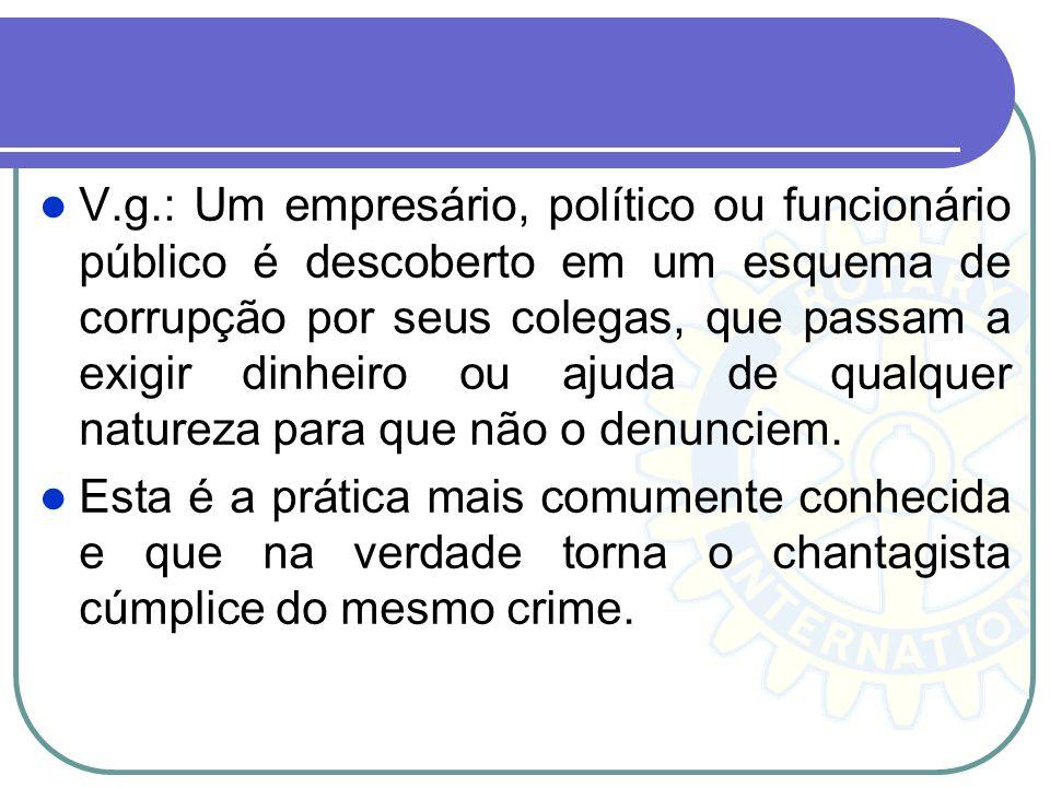 V.g.: Um empresário, político ou funcionário público é descoberto em um esquema de corrupção por seus colegas, que passam a exigir dinheiro ou ajuda de qualquer natureza para que não o denunciem.