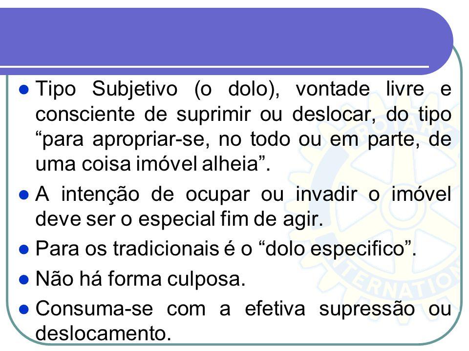 Tipo Subjetivo (o dolo), vontade livre e consciente de suprimir ou deslocar, do tipo para apropriar-se, no todo ou em parte, de uma coisa imóvel alheia .