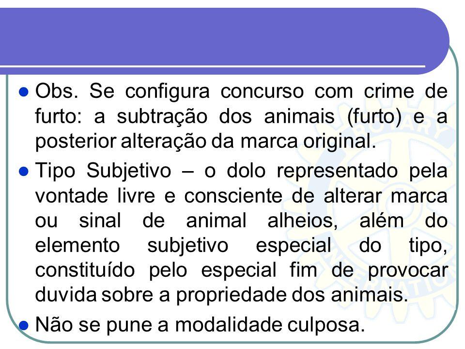 Obs. Se configura concurso com crime de furto: a subtração dos animais (furto) e a posterior alteração da marca original.