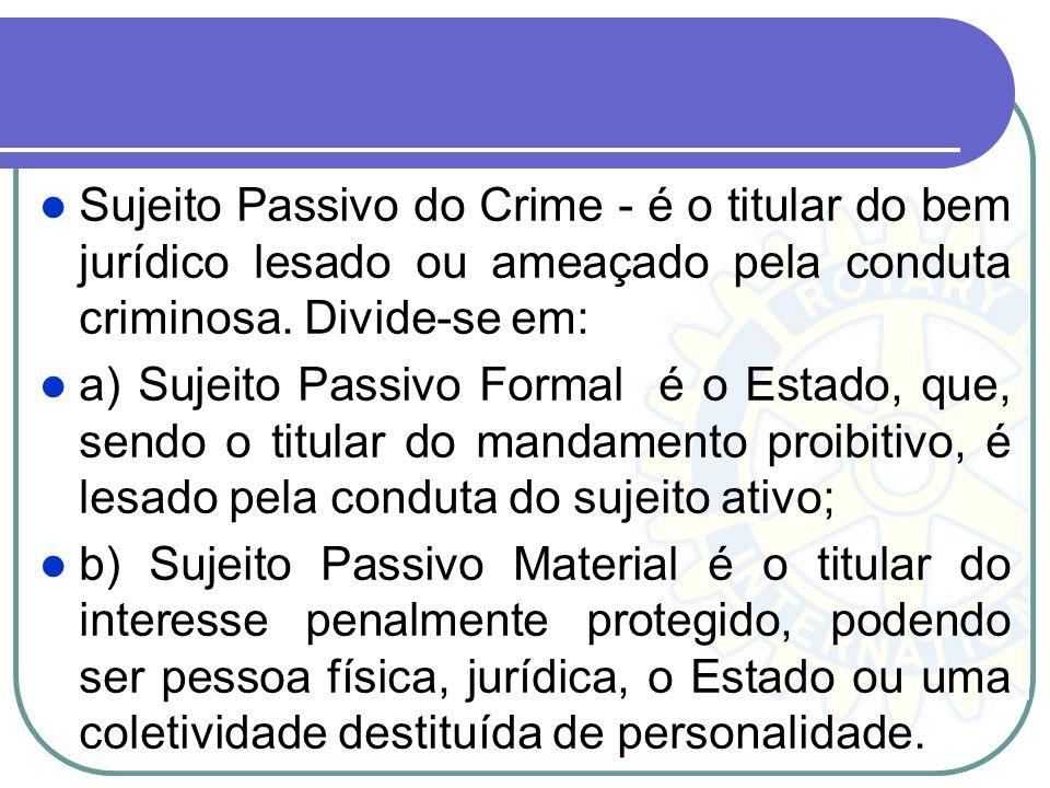 Sujeito Passivo do Crime - é o titular do bem jurídico lesado ou ameaçado pela conduta criminosa. Divide-se em: