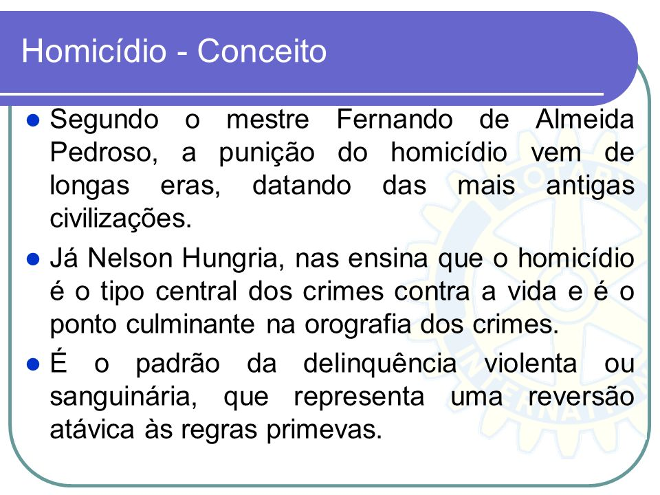 Homicídio - Conceito Segundo o mestre Fernando de Almeida Pedroso, a punição do homicídio vem de longas eras, datando das mais antigas civilizações.