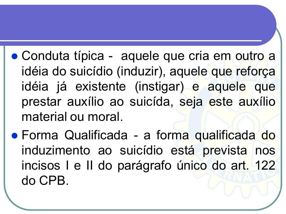 Conduta típica - aquele que cria em outro a idéia do suicídio (induzir), aquele que reforça idéia já existente (instigar) e aquele que prestar auxílio ao suicída, seja este auxílio material ou moral.