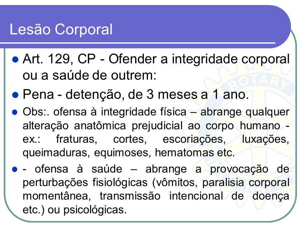 Lesão Corporal Art. 129, CP - Ofender a integridade corporal ou a saúde de outrem: Pena - detenção, de 3 meses a 1 ano.