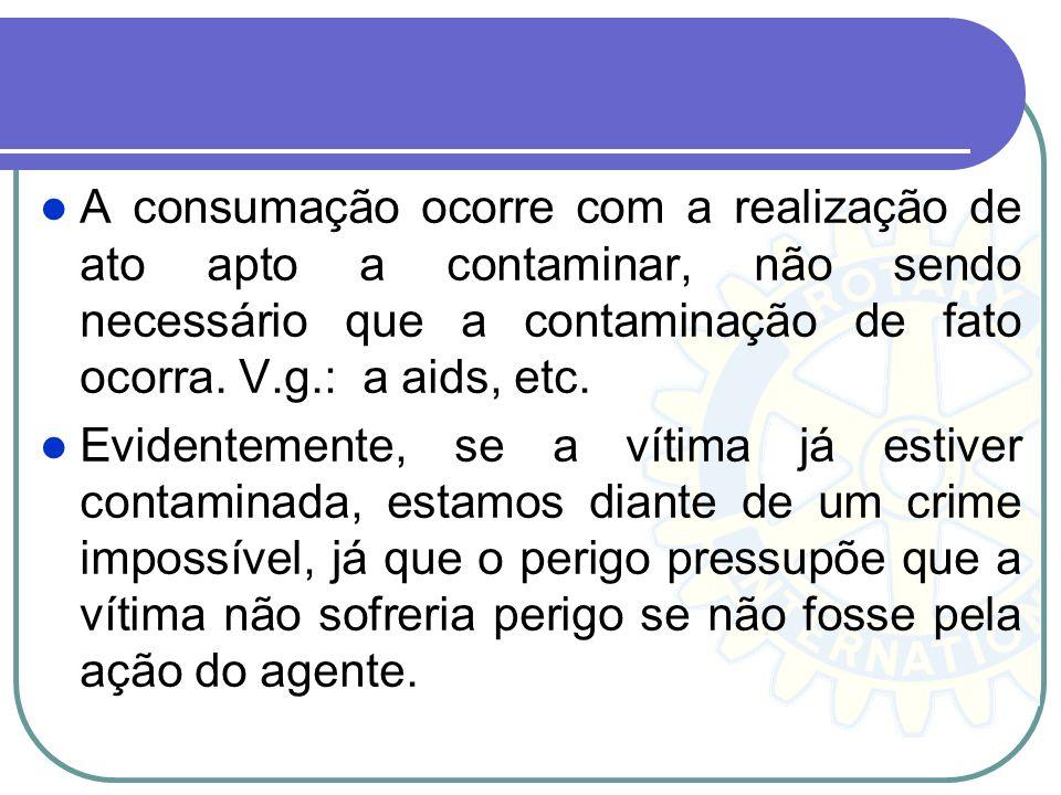 A consumação ocorre com a realização de ato apto a contaminar, não sendo necessário que a contaminação de fato ocorra. V.g.: a aids, etc.