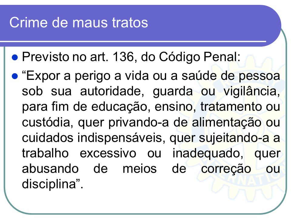 Crime de maus tratos Previsto no art. 136, do Código Penal: