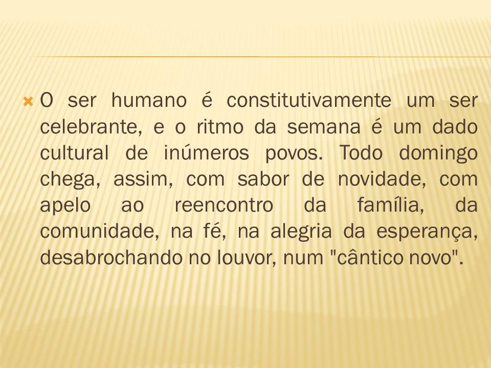 O ser humano é constitutivamente um ser celebrante, e o ritmo da semana é um dado cultural de inúmeros povos.