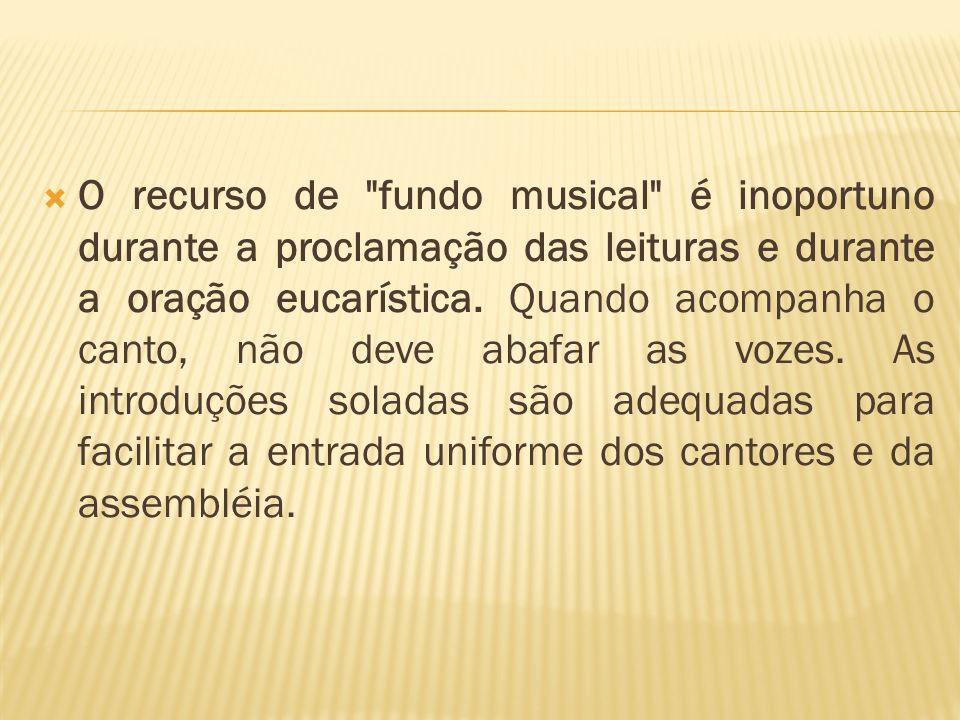 O recurso de fundo musical é inoportuno durante a proclamação das leituras e durante a oração eucarística.