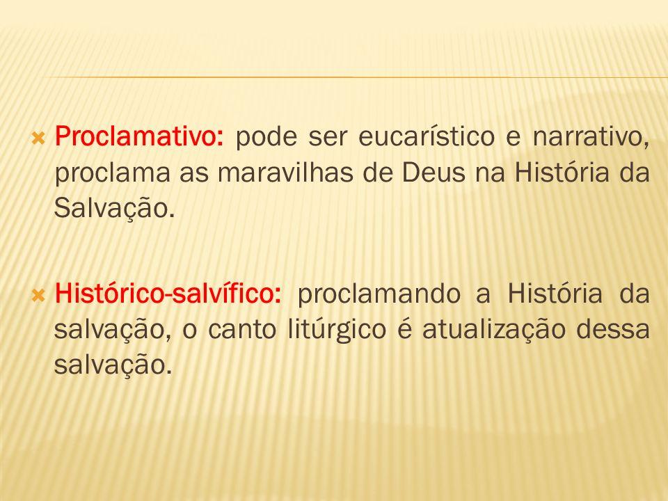Proclamativo: pode ser eucarístico e narrativo, proclama as maravilhas de Deus na História da Salvação.