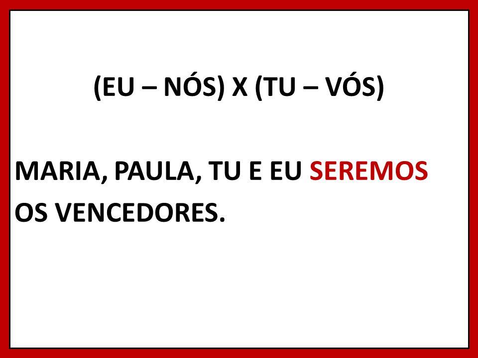 (EU – NÓS) X (TU – VÓS) MARIA, PAULA, TU E EU SEREMOS OS VENCEDORES.