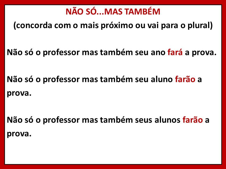 NÃO SÓ...MAS TAMBÉM (concorda com o mais próximo ou vai para o plural) Não só o professor mas também seu ano fará a prova.