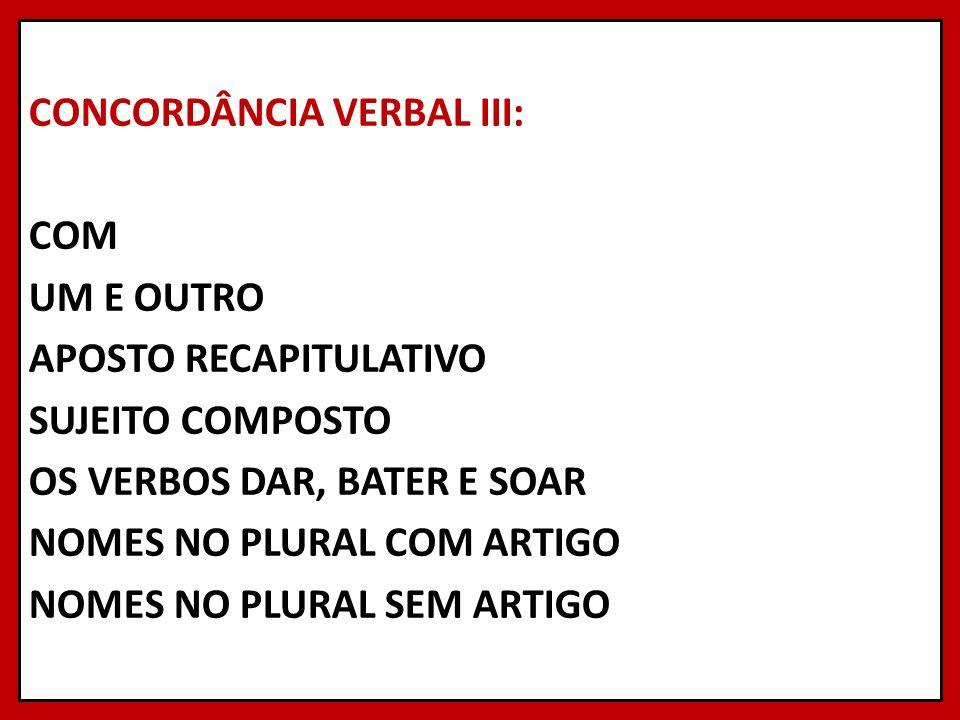 CONCORDÂNCIA VERBAL III: COM UM E OUTRO APOSTO RECAPITULATIVO SUJEITO COMPOSTO OS VERBOS DAR, BATER E SOAR NOMES NO PLURAL COM ARTIGO NOMES NO PLURAL SEM ARTIGO