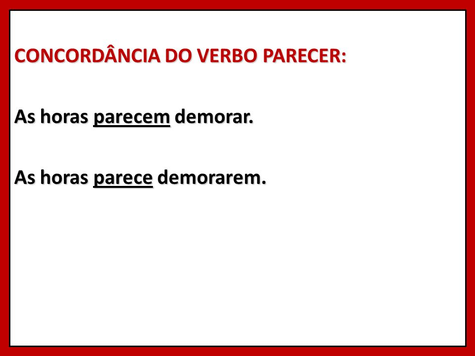CONCORDÂNCIA DO VERBO PARECER: As horas parecem demorar