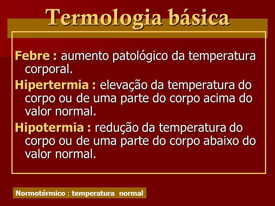 Termologia básica Febre : aumento patológico da temperatura corporal.