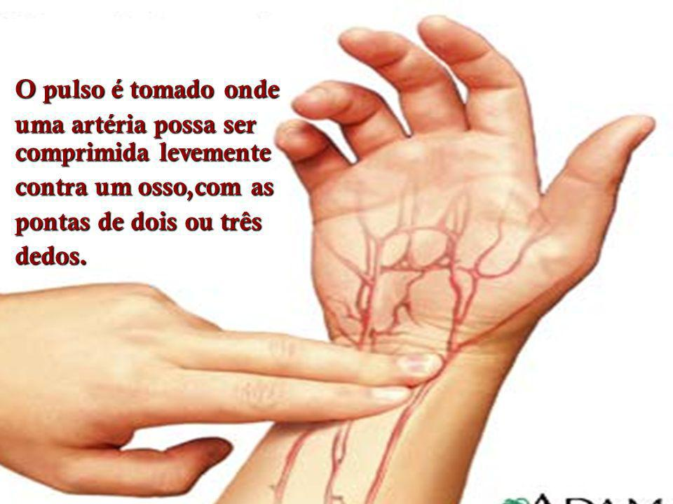 O pulso é tomado onde uma artéria possa ser comprimida levemente. contra um osso,com as. pontas de dois ou três.