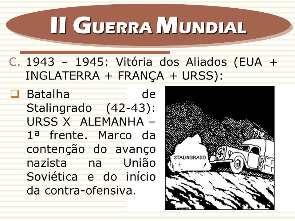 II GUERRA MUNDIAL 1943 – 1945: Vitória dos Aliados (EUA + INGLATERRA + FRANÇA + URSS):