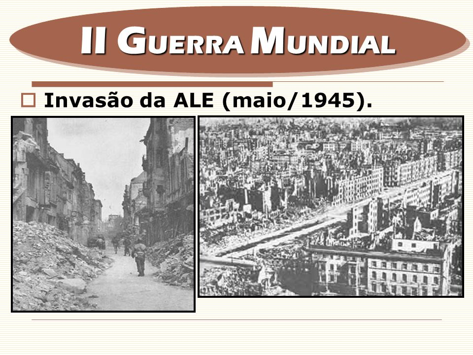 II GUERRA MUNDIAL Invasão da ALE (maio/1945).
