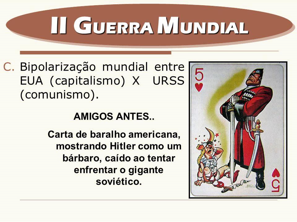 II GUERRA MUNDIAL Bipolarização mundial entre EUA (capitalismo) X URSS (comunismo). AMIGOS ANTES..