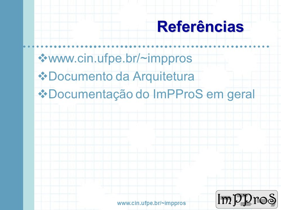 Referências www.cin.ufpe.br/~imppros Documento da Arquitetura