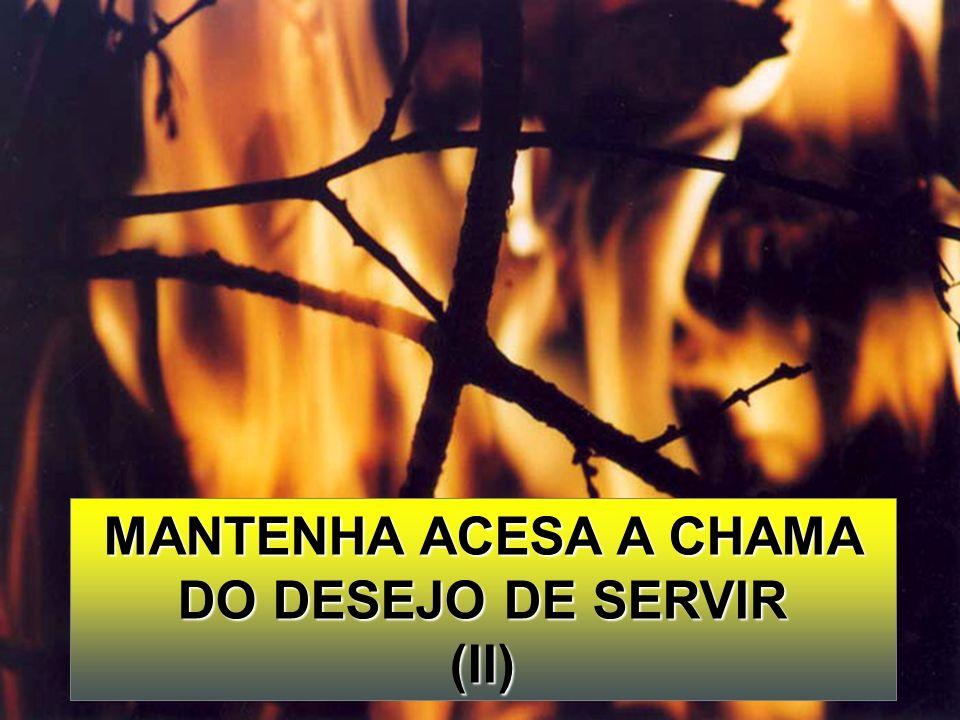 MANTENHA ACESA A CHAMA DO DESEJO DE SERVIR