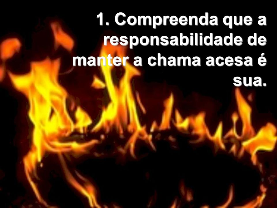 1. Compreenda que a responsabilidade de manter a chama acesa é sua.