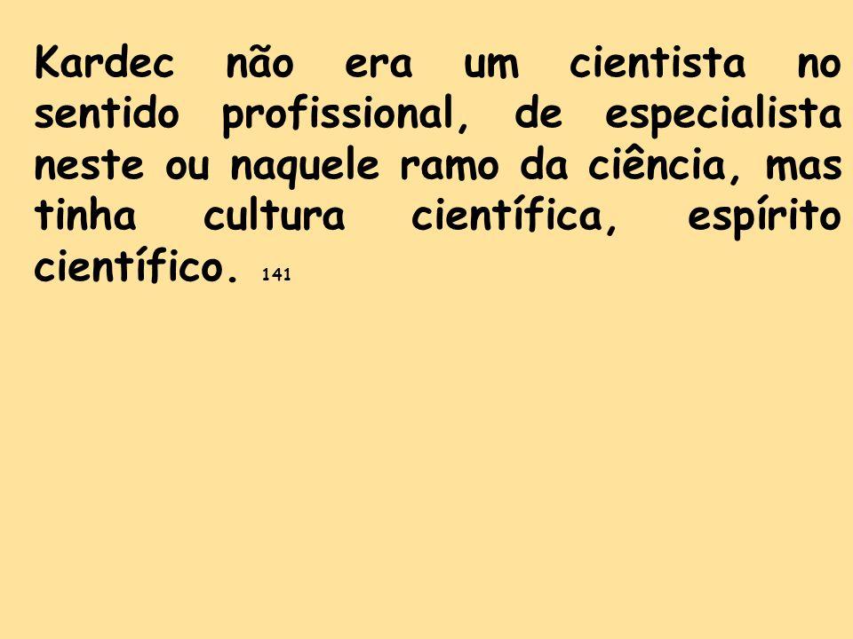 Kardec não era um cientista no sentido profissional, de especialista neste ou naquele ramo da ciência, mas tinha cultura científica, espírito científico.