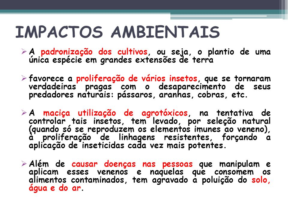 IMPACTOS AMBIENTAIS A padronização dos cultivos, ou seja, o plantio de uma única espécie em grandes extensões de terra.