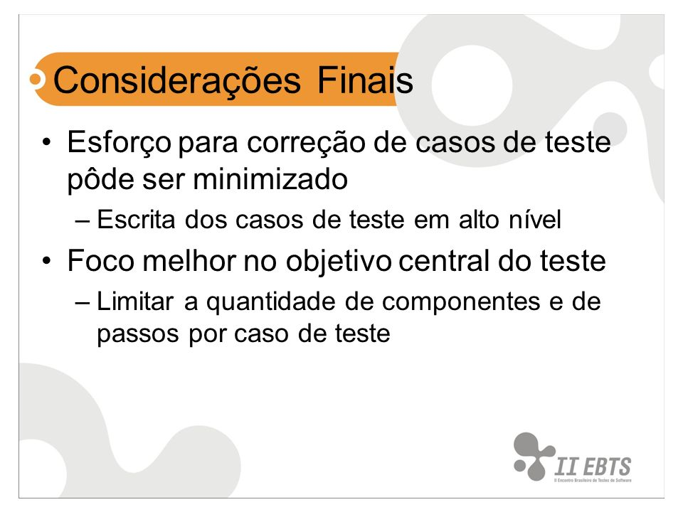 Considerações FinaisEsforço para correção de casos de teste pôde ser minimizado. Escrita dos casos de teste em alto nível.