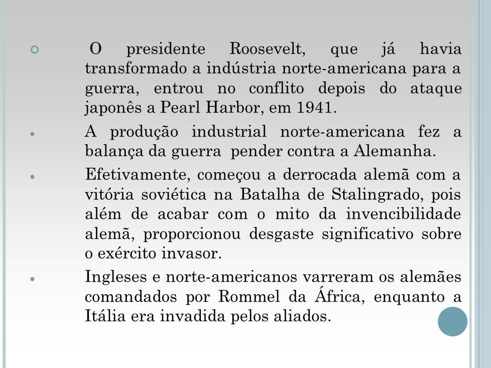 O presidente Roosevelt, que já havia transformado a indústria norte-americana para a guerra, entrou no conflito depois do ataque japonês a Pearl Harbor, em 1941.