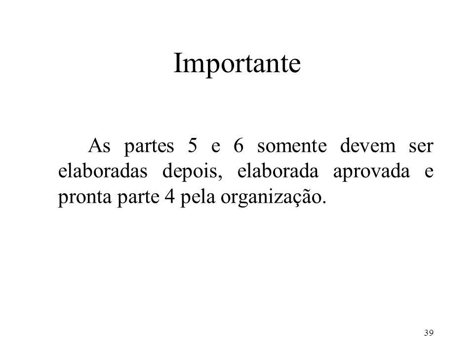 ImportanteAs partes 5 e 6 somente devem ser elaboradas depois, elaborada aprovada e pronta parte 4 pela organização.
