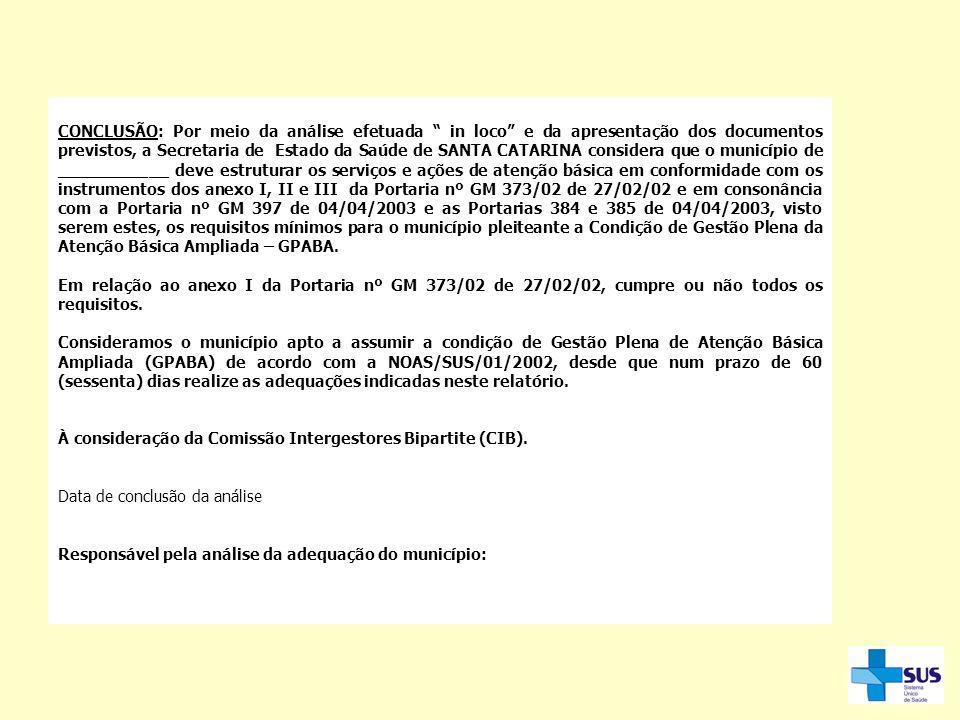 CONCLUSÃO: Por meio da análise efetuada in loco e da apresentação dos documentos previstos, a Secretaria de Estado da Saúde de SANTA CATARINA considera que o município de ___________ deve estruturar os serviços e ações de atenção básica em conformidade com os instrumentos dos anexo I, II e III da Portaria nº GM 373/02 de 27/02/02 e em consonância com a Portaria nº GM 397 de 04/04/2003 e as Portarias 384 e 385 de 04/04/2003, visto serem estes, os requisitos mínimos para o município pleiteante a Condição de Gestão Plena da Atenção Básica Ampliada – GPABA.