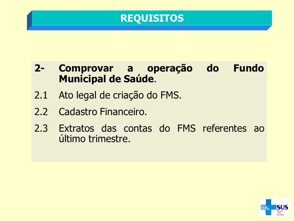 REQUISITOS 2- Comprovar a operação do Fundo Municipal de Saúde. 2.1 Ato legal de criação do FMS. 2.2 Cadastro Financeiro.