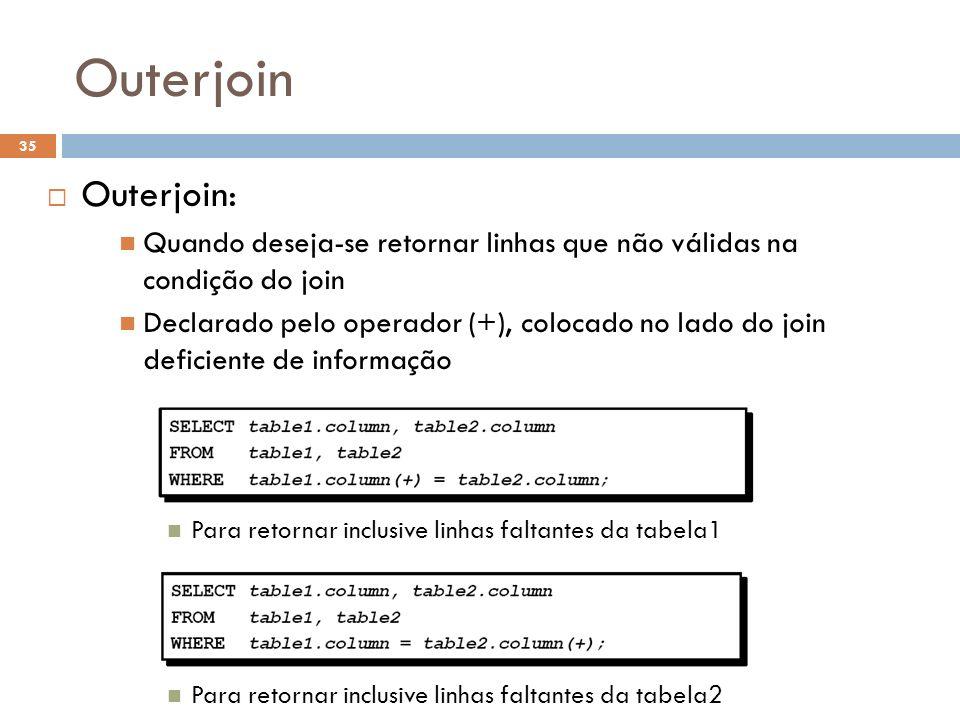 Outerjoin Outerjoin: Quando deseja-se retornar linhas que não válidas na condição do join.