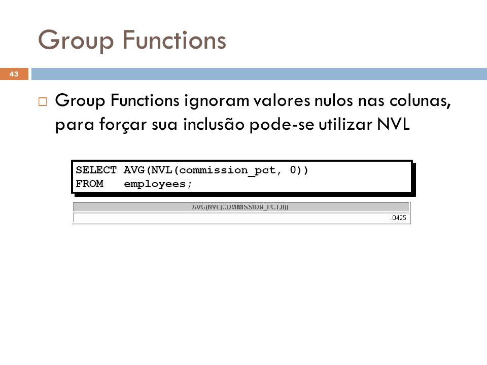 Group Functions Group Functions ignoram valores nulos nas colunas, para forçar sua inclusão pode-se utilizar NVL.