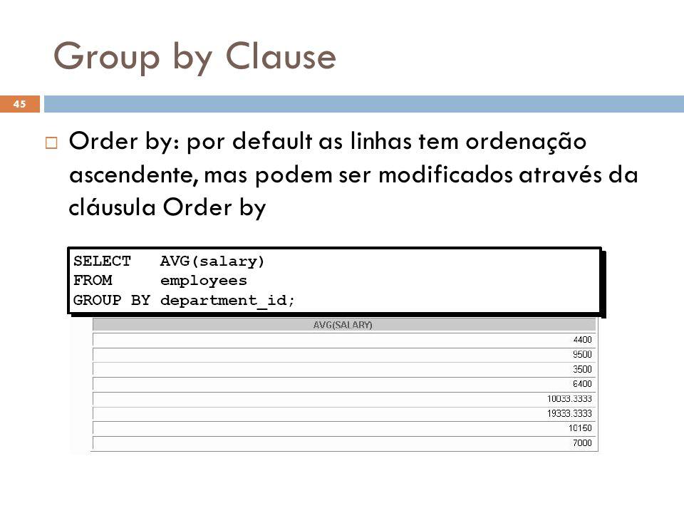 Group by Clause Order by: por default as linhas tem ordenação ascendente, mas podem ser modificados através da cláusula Order by.