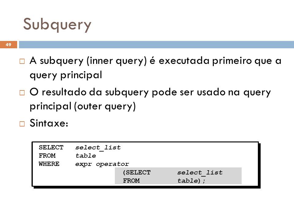 Subquery A subquery (inner query) é executada primeiro que a query principal.