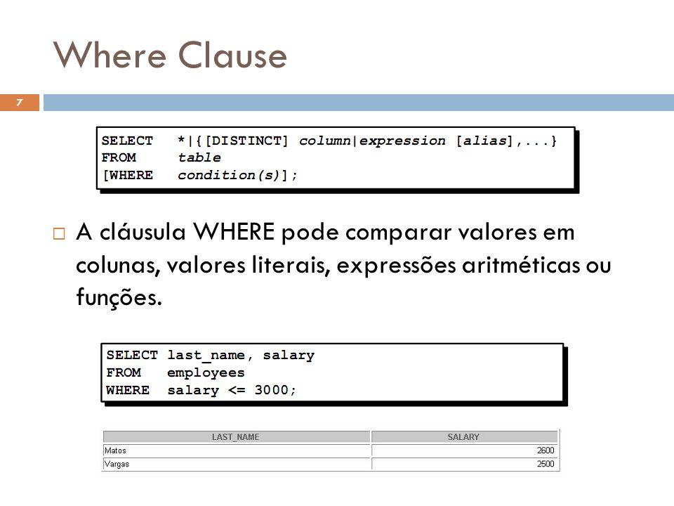 Where Clause A cláusula WHERE pode comparar valores em colunas, valores literais, expressões aritméticas ou funç ões.