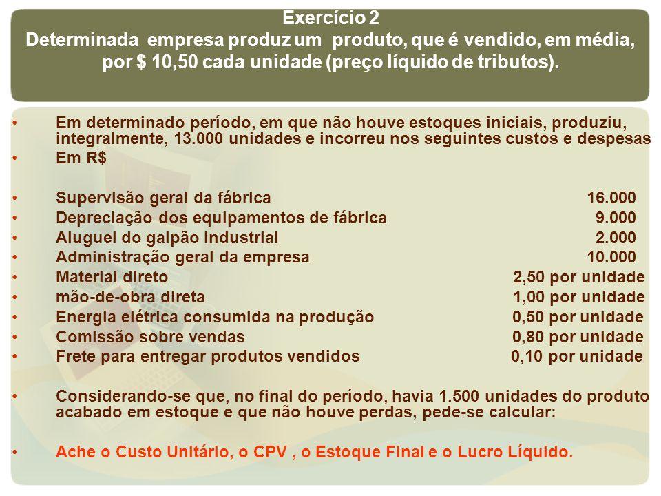 Exercício 2Determinada empresa produz um produto, que é vendido, em média, por $ 10,50 cada unidade (preço líquido de tributos).