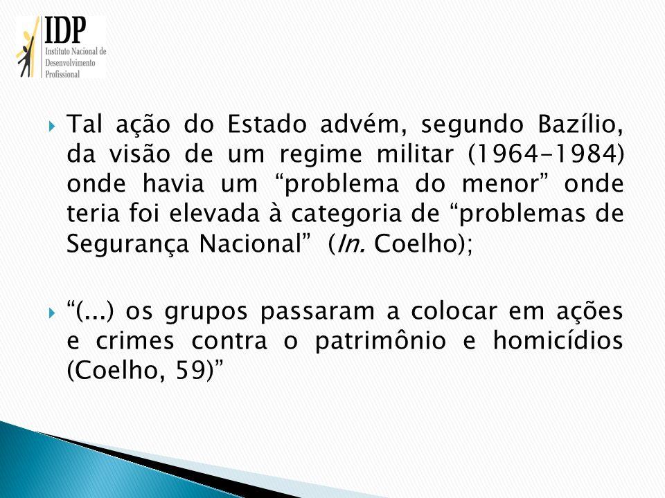 Tal ação do Estado advém, segundo Bazílio, da visão de um regime militar (1964-1984) onde havia um problema do menor onde teria foi elevada à categoria de problemas de Segurança Nacional (In. Coelho);