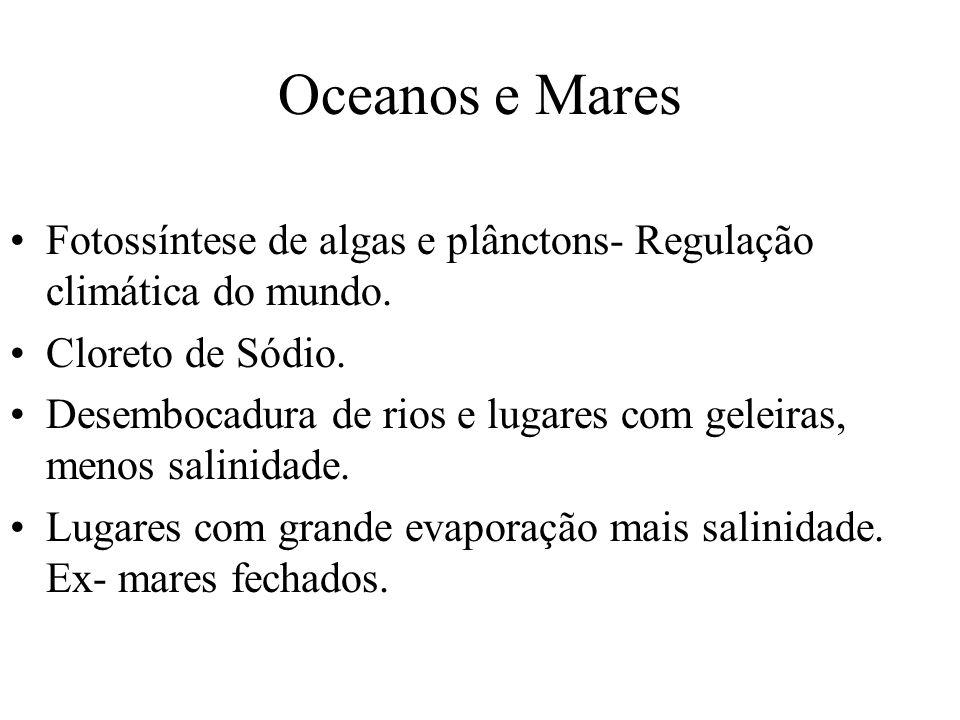 Oceanos e Mares Fotossíntese de algas e plânctons- Regulação climática do mundo. Cloreto de Sódio.