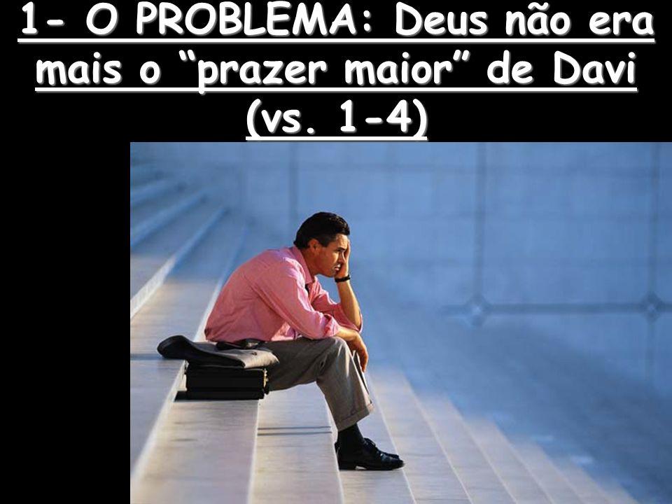1- O PROBLEMA: Deus não era mais o prazer maior de Davi (vs. 1-4)