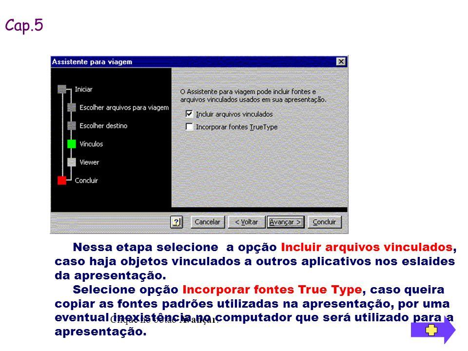 Cap.5 Nessa etapa selecione a opção Incluir arquivos vinculados, caso haja objetos vinculados a outros aplicativos nos eslaides da apresentação.