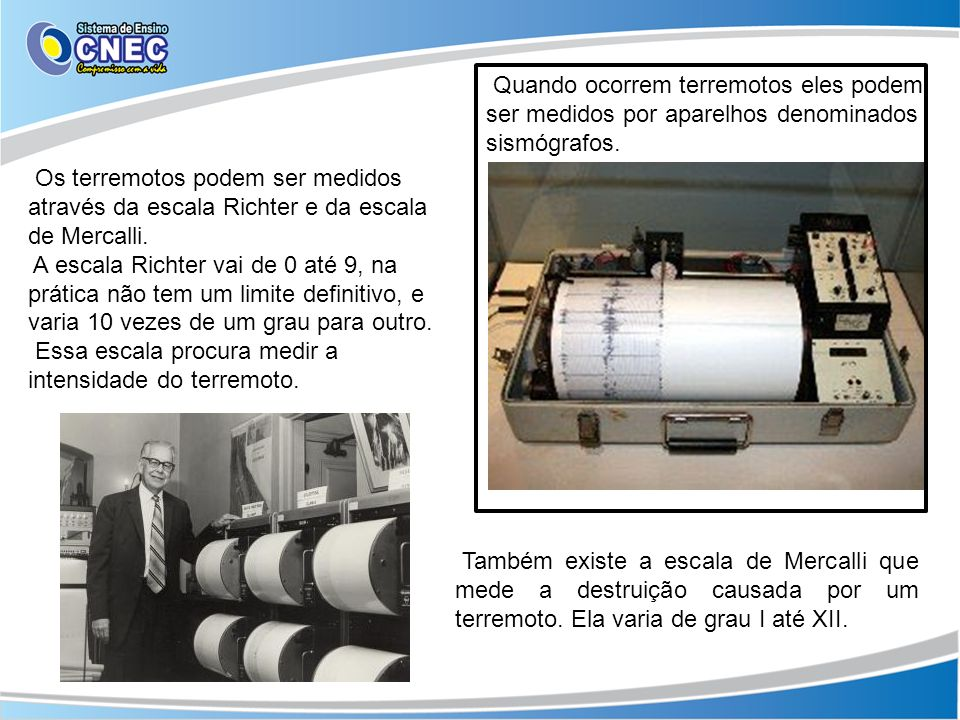 Quando ocorrem terremotos eles podem ser medidos por aparelhos denominados sismógrafos.